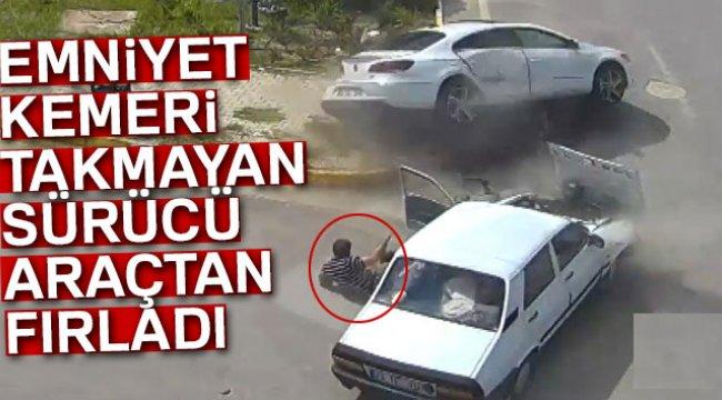 EMNİYET KEMERİ TAKILI OLMAYAN SÜRÜCÜ DIŞARIYA FIRLADI!..