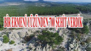 BİR ERMENİ YÜZÜNDEN 700 ŞEHİT VERDİK