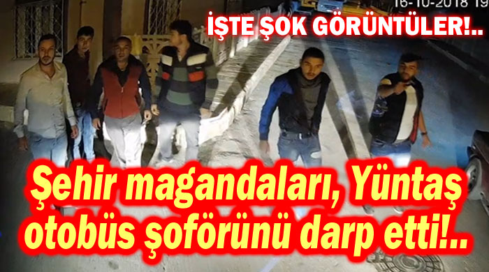 ŞEHİR MAGANDALARI OTOBÜS ŞOFÖRÜNÜ DARP ETTİ