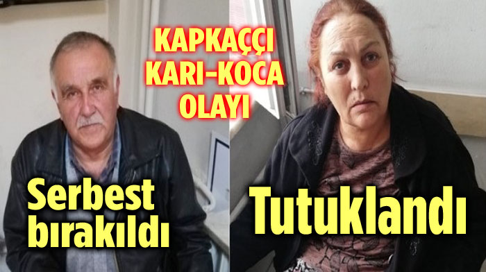 KAPKAÇÇI KADIN TUTUKLANDI, KOCASI SERBEST BIRAKILDI