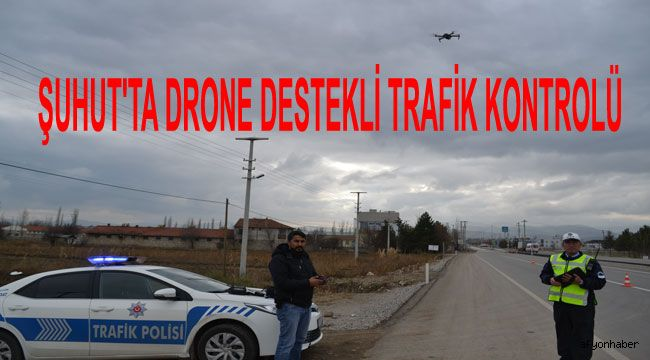 ŞUHUT'TA DRONE DESTEKLİ TRAFİK KONTROLÜ