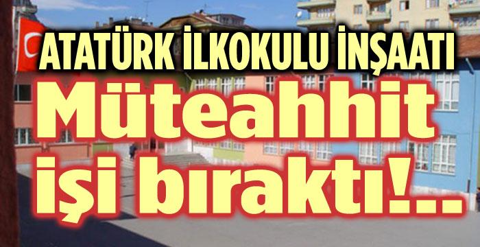 ATATÜRK İLKOKULU İNŞAATININ MÜTEAHHİDİ İŞİ BIRAKTI!..