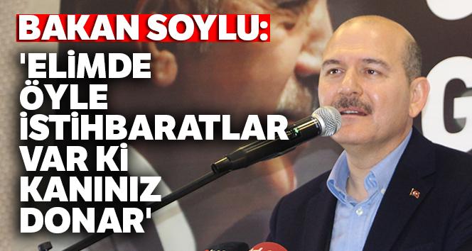 Bakan Soylu: 'Elimde öyle istihbaratlar var ki, kanınız donar'