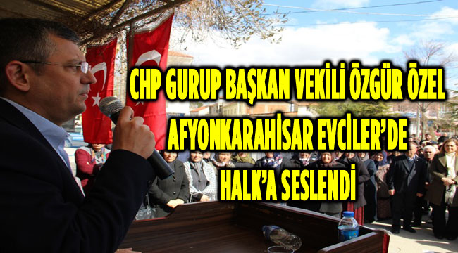 CHP GURUP BAŞKAN VEKİLİ ÖZGÜR ÖZEL AFYONKARAHİSAR EVCİLER'DE HALK'A SESLENDİ