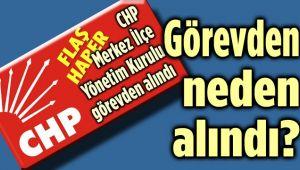 CHP MERKEZ İLÇE BAŞKANI NEDEN GÖREVDEN ALINDI?..