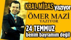 24 TEMMUZ BENİM BAYRAMIM DEĞİL!..
