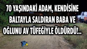 70 YAŞINDAKİ ADAM, KENDİSİNE BALTAYLA SALDIRAN BABA VE OĞLUNU AV TÜFEĞİYLE ÖLDÜRDÜ!..