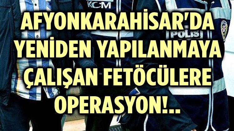 AFYON'DA YENİDEN YAPILANMAYA ÇALIŞAN FETÖCÜLERE OPERASYON!..