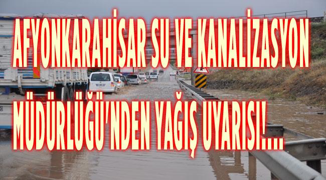 AFYONKARAHİSAR SU VE KANALİZASYON MÜDÜRLÜĞÜ'NDEN YAĞIŞ UYARISI!