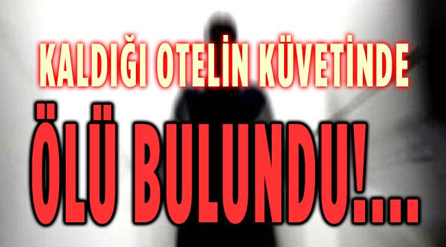 TALİHSİZ KADIN KALDIĞI OTELİN KÜVETİNDE ÖLÜ BULUNDU!