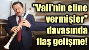 VALİ'NİN ELİNE VERMİŞLER DAVASINDA ŞOK GELİŞME!..