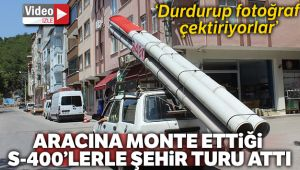 ARACINA MONTE ETTİĞİ S-400 FÜZE MAKETİYLE ŞEHİR TURU ATTI!..