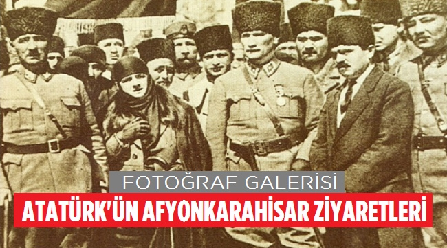 ATATÜRK'ÜN AFYONKARAHİSAR ZİYARETLERİ