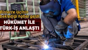 HÜKÜMET İLE TÜRK-İŞ ANLAŞMAYA VARDI!..