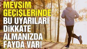 MEVSİM GEÇİŞLERİNE DİKKAT!..