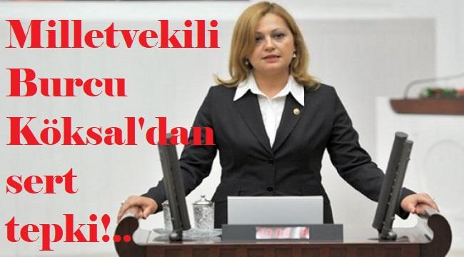 MİLLETVEKİLİ BURCU KÖKSAL'DAN AĞIR TEPKİ!..