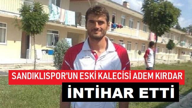 SANDIKLISPOR'UN ESKİ KALECİSİ ADEM KIRDAR İNTİHAR ETTİ