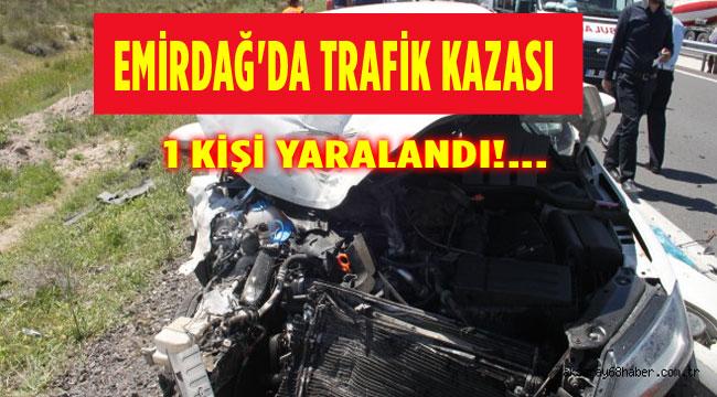 EMİRDAĞ'DA TRAFİK KAZASI; 1 YARALI
