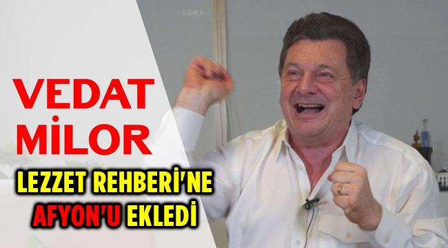 VEDAT MİLOR LEZZET REHBERİ'NE AFYON'U EKLEDİ