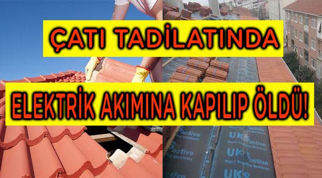 ÇATI TADİLATINDA ELEKTRİK AKIMINA KAPILIP ÖLDÜ