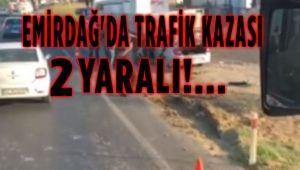 EMİRDAĞ'DA TRAFİK KAZASI: 2 YARALI