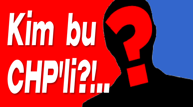 KİM BU CHP'Lİ?!..