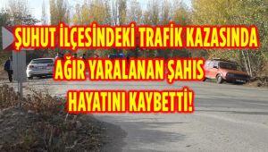 ŞUHUT'TAKİ TRAFİK KAZASINDA AĞIR YARALANAN ŞAHIS HAYATINI KAYBETTİ