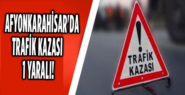 AFYONKARAHİSAR'DA TRAFİK KAZASI: 1 YARALI