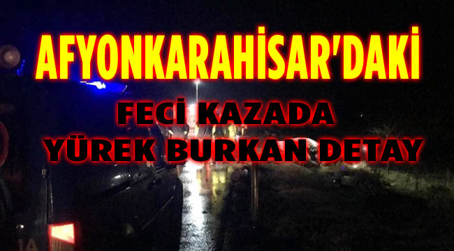 AFYONKARAHİSAR'DAKİ KAZADA YÜREK BURKAN DETAY