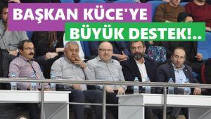 BAŞKAN KÜCE'YE BÜYÜK DESTEK!..