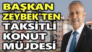 BAŞKAN ZEYBEK'TEN AFYON'A TAKSİTLE KONUT MÜJDESİ!..