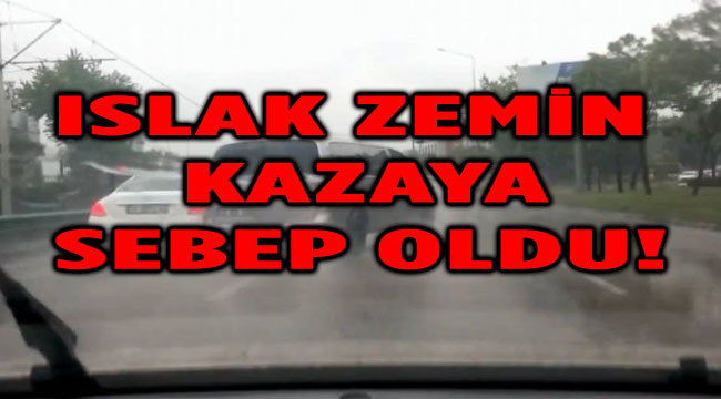 ISLAK ZEMİN KAZAYA SEBEP OLDU
