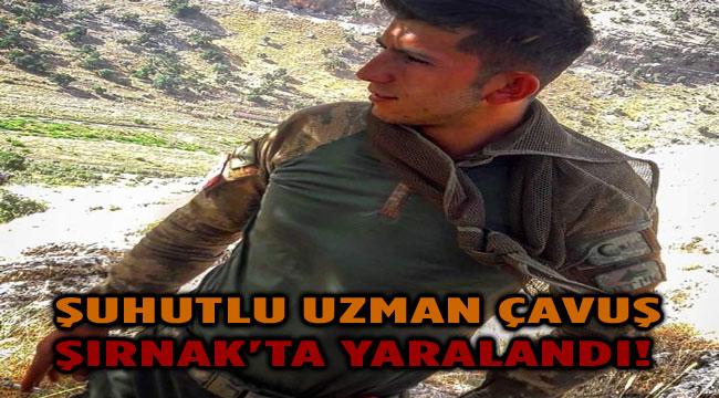 ŞUHUTLU UZMAN ÇAVUŞ ŞIRNAK'TA YARALANDI