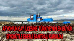 AFYON'UN ÇAY İLÇESİNE TÜRKİYE'NİN EN BÜYÜK BİYOKÜTLE ENERJİ SANTRALİ KURULDU