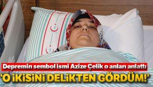 DEPREMİN SEMBOL İSMİ AZİZE ÇELİK: 'O İKİSİNİ DELİKTEN GÖRDÜM'