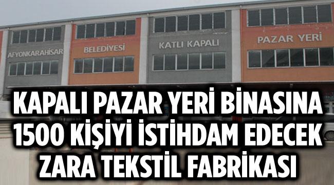 KAPALI PAZAR YERİ BİNASINA ZARA TEKSTİL FABRİKASI KURULUYOR