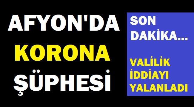 AFYON'DA KORONA ŞÜPHESİ!.. VALİLİK İDDİAYI YALANDI!..