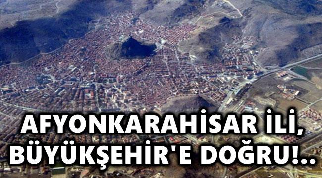 AFYONKARAHİSAR, BÜYÜKŞEHİR'E DOĞRU!..