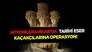 AFYONKARAHİSAR'DA TARİHİ ESER KAÇAKÇILARINA OPERASYON!