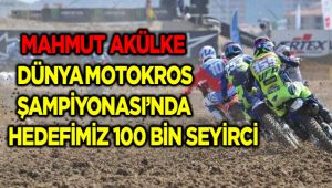 DÜNYA MOTOKROS ŞAMPİYONASI'NDA HEDEFİMİZ 100 BİN SEYİRCİ