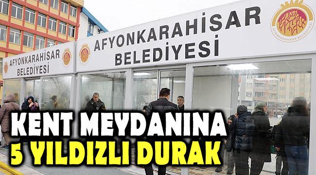 KENT MEYDANINA 5 YILDIZLI DURAK!..