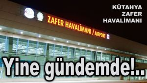 KÜTAHYA ZAFER HAVALİMANI YİNE GÜNDEMDE!..