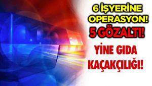 6 İŞYERİNE OPERASYON,5 GÖZALTI!