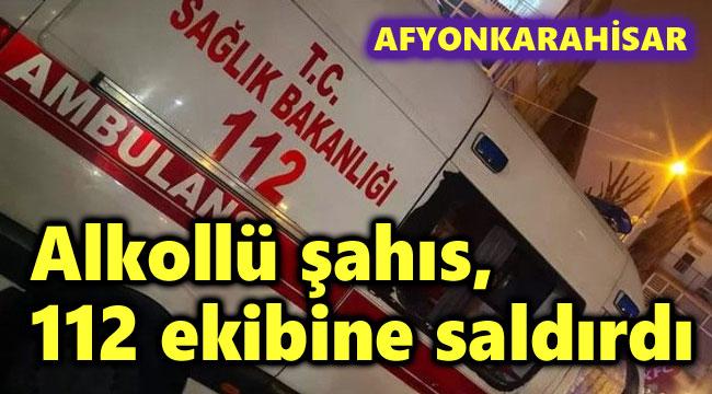 AFYON'DA ALKOLLÜ ŞAHIS, 112 EKİBİNE SALDIRDI