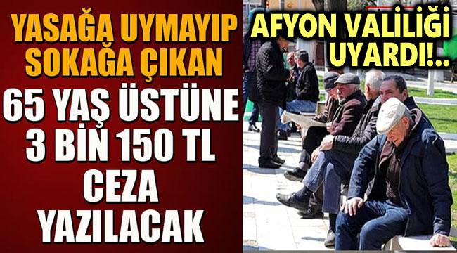 AFYON'DA YASAĞA UYMAYAN 65 YAŞ ÜSTÜ VATANDAŞA 3.150 TL CEZA!..