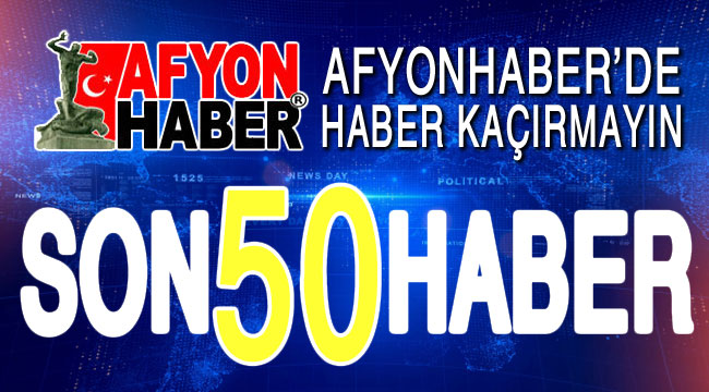 AFYONHABER'DE HABER KAÇIRMAYIN!.. SON 50 HABER...