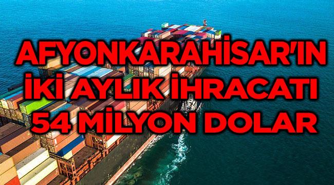 AFYONKARAHİSAR'IN İKİ AYLIK İHRACATI 54 MİLYON DOLAR