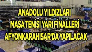 ANADOLU YILDIZLARI MASA TENİSİ YARI FİNALLERİ AFYONKARAHİSAR'DA YAPILACAK