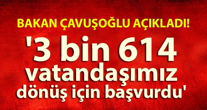 BAKAN ÇAVUŞOĞLU: '3 BİN 614 VATANDAŞIMIZ DÖNÜŞ İÇİN BAŞVURDU'