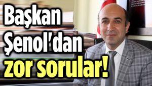 BAŞKAN ŞENOL'DAN ZOR SORULAR!..